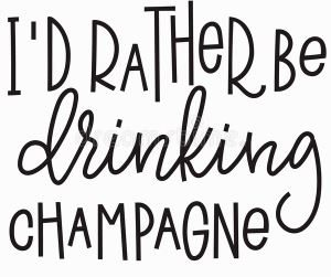 Id rather be drinkign champagne
